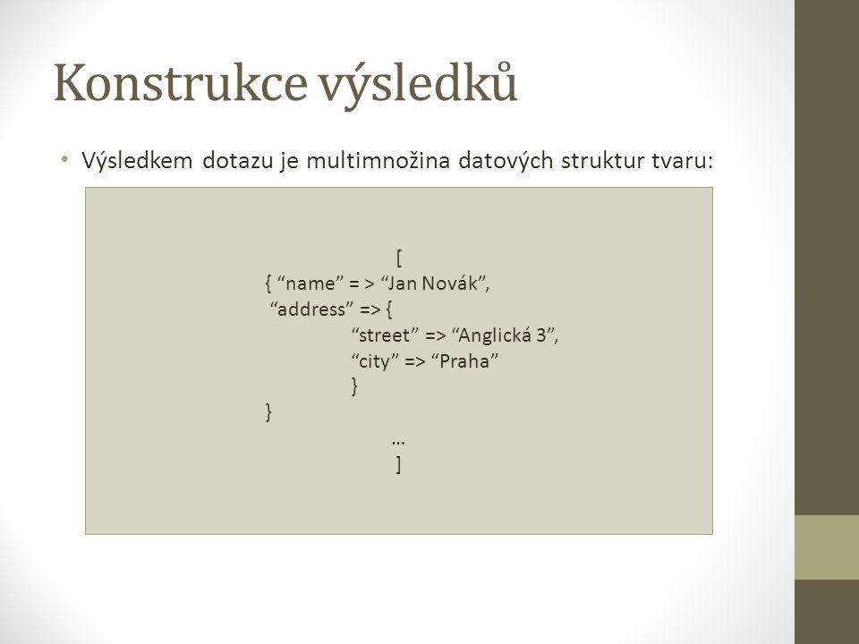Konstrukce výsledků Výsledkem dotazu je multimnožina datových struktur tvaru: [ { name = > Jan Novák ,